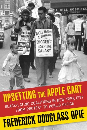 Frederick Douglass Opie, Upsetting the Apple Cart: Black-Latino Coalitions in New York City from Protest to Public Office