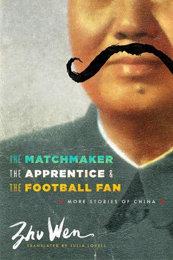 The Matchmaker, the Apprentice, and the Football Fan: More Stories of China, by Zhu Wen