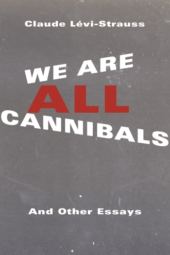 We Are All Cannibals, Claude Levi-Strauss